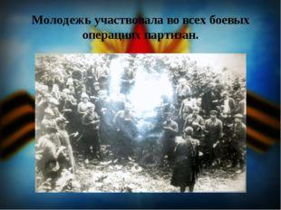 Молодежь участвовала во всех боевых операциях партизан.
