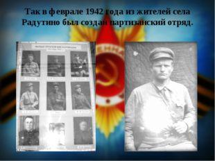 Так в феврале 1942 года из жителей села Радутино был создан партизанский отряд.