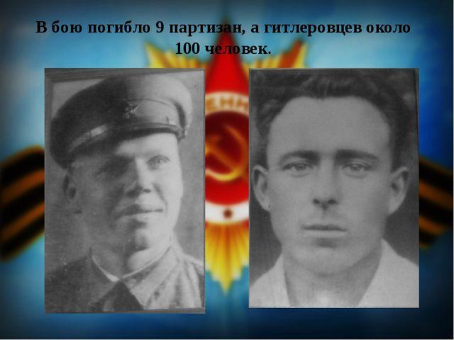 В бою погибло 9 партизан, а гитлеровцев около 100 человек.