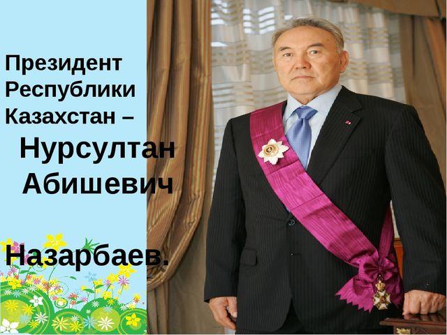 Президент Республики Казахстан – Нурсултан Абишевич Назарбаев.