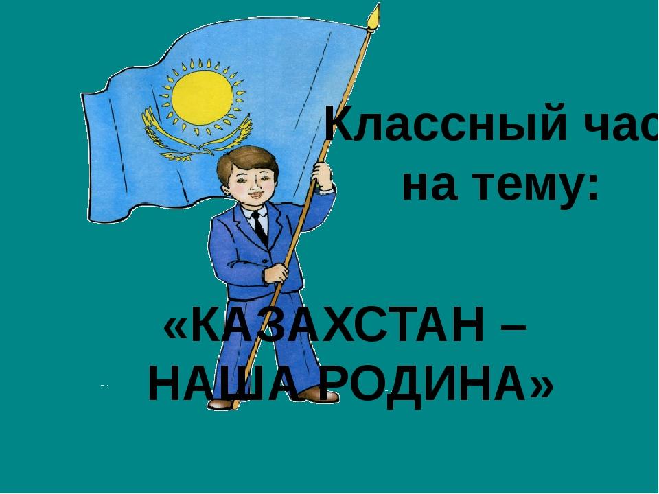 «КАЗАХСТАН – НАША РОДИНА» Классный час на тему: