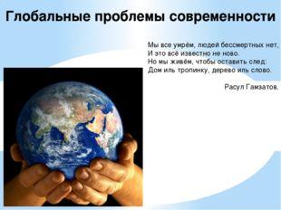 Глобальные проблемы современности Мы все умрём, людей бессмертных нет, И это