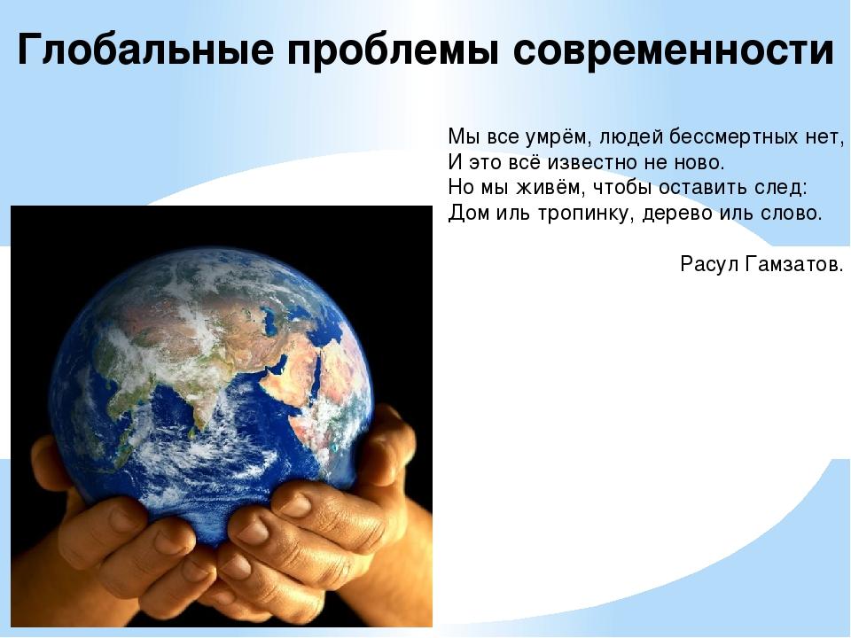 Глобальные проблемы современности Мы все умрём, людей бессмертных нет, И это...