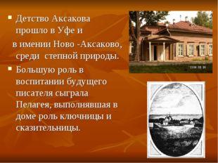 Детство Аксакова прошло в Уфе и в имении Ново -Аксаково, среди степной природ