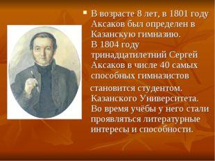 В возрасте 8 лет, в1801году Аксаков был определен в Казанскую гимназию. В1
