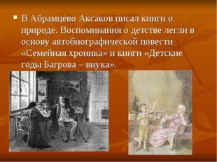 В Абрамцево Аксаков писал книги о природе. Воспоминания о детстве легли в осн