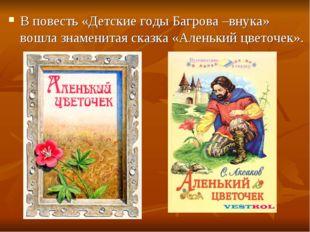 В повесть «Детские годы Багрова –внука» вошла знаменитая сказка «Аленький цве