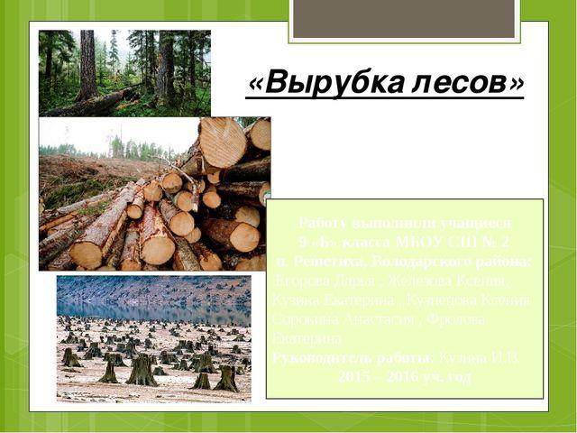 «Вырубка лесов» Работу выполнили учащиеся 9 «Б» класса МБОУ СШ № 2 п. Решетих...