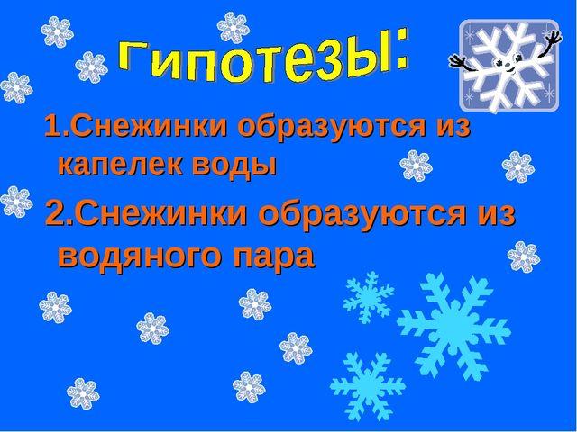 1.Снежинки образуются из капелек воды 2.Снежинки образуются из водяного пара