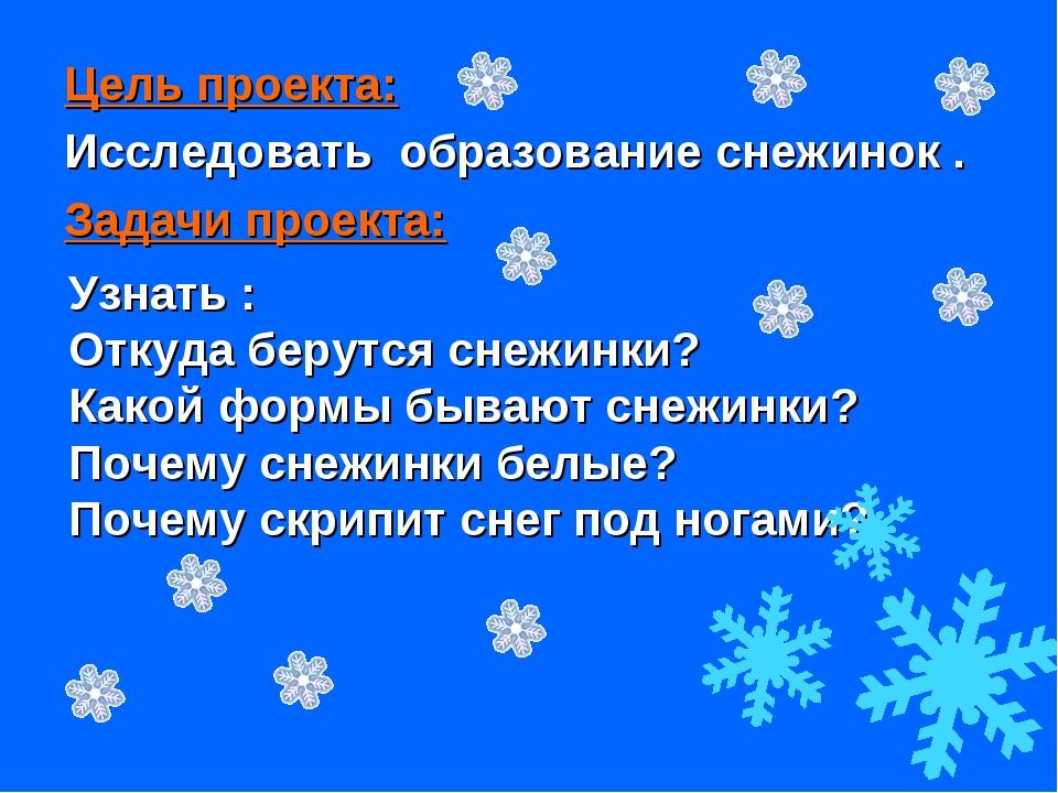 Цель проекта: Исследовать образование снежинок . Задачи проекта: Узнать : Отк...