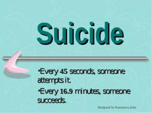 Suicide Every 45 seconds, someone attempts it. Every 16.9 minutes, someone su