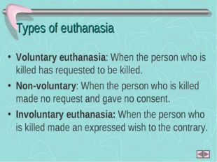 Types of euthanasia Voluntary euthanasia: When the person who is killed has r