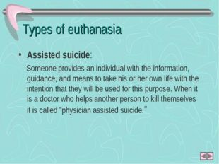 Types of euthanasia Assisted suicide: Someone provides an individual with the