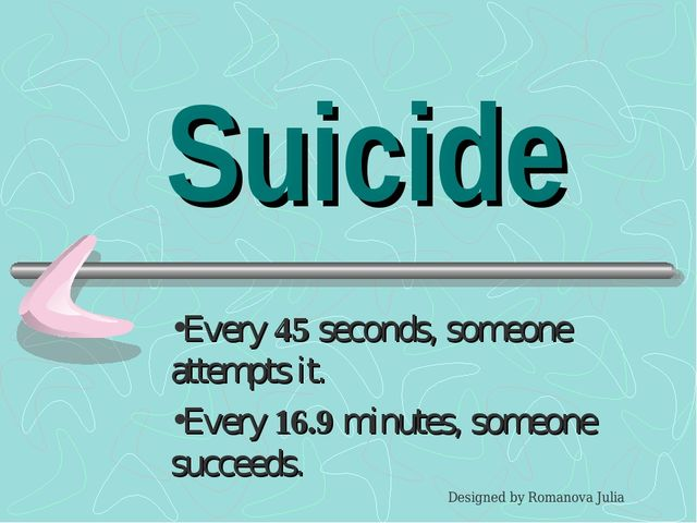 Suicide Every 45 seconds, someone attempts it. Every 16.9 minutes, someone su...