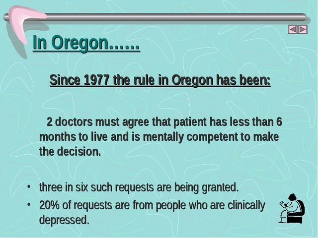 In Oregon…… Since 1977 the rule in Oregon has been: 2 doctors must agree that...