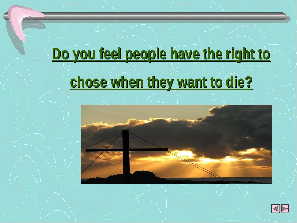 Do you feel people have the right to chose when they want to die?