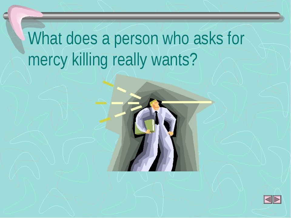 What does a person who asks for mercy killing really wants?
