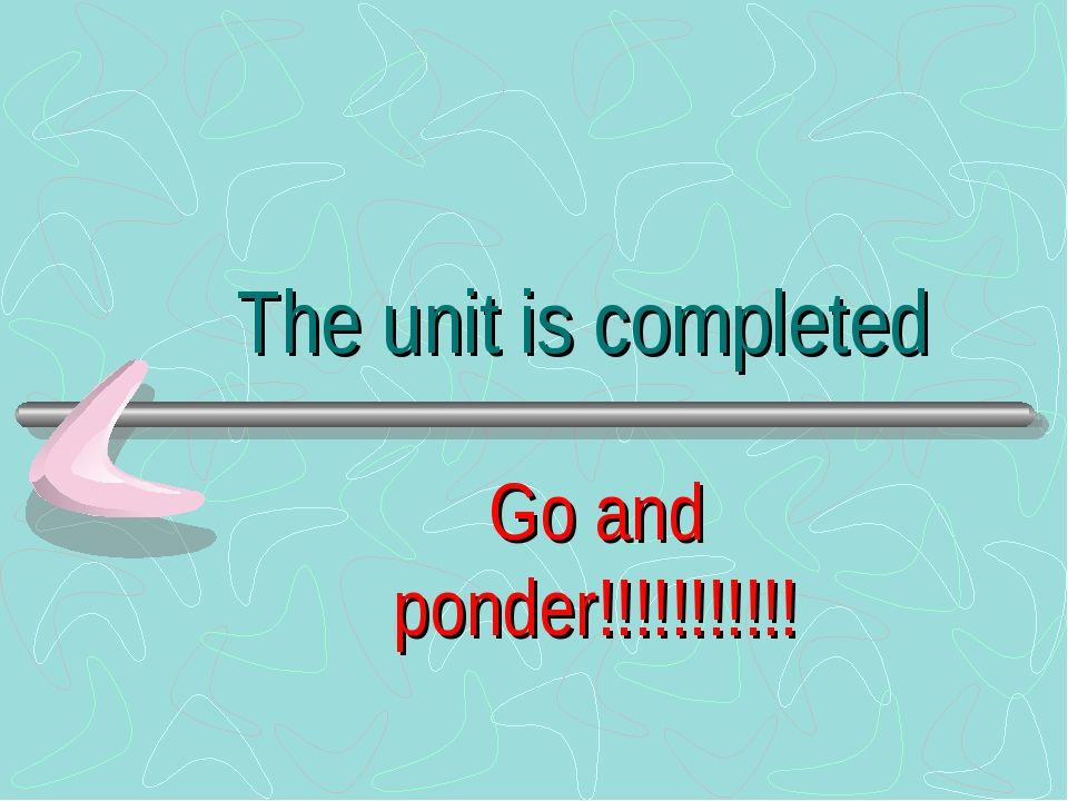 The unit is completed Go and ponder!!!!!!!!!!!