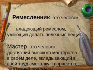 . Ремесленник- это человек, владеющий ремеслом, умеющий делать полезные вещи
