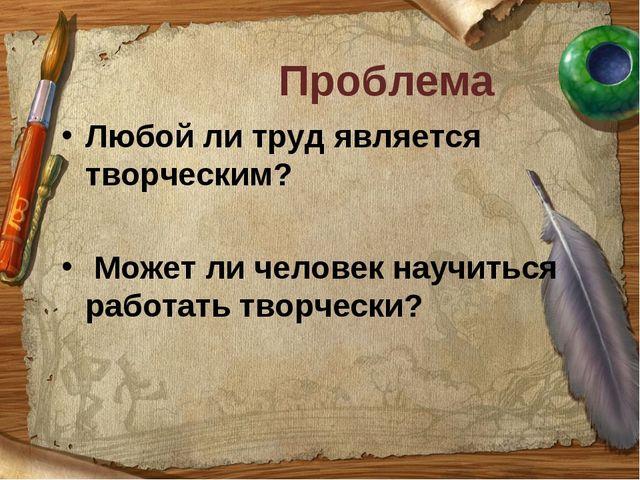 Проблема Любой ли труд является творческим? Может ли человек научиться работа...
