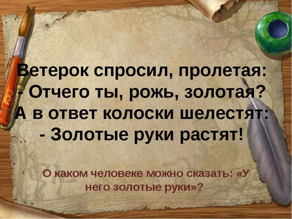 Ветерок спросил, пролетая: - Отчего ты, рожь, золотая? А в ответ колоски шеле...