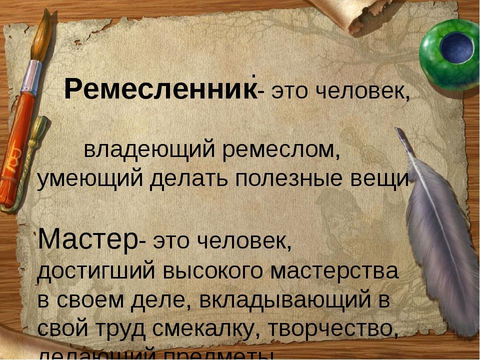 . Ремесленник- это человек, владеющий ремеслом, умеющий делать полезные вещи...