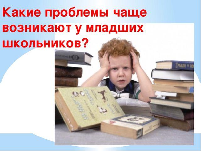 Какие проблемы чаще возникают у младших школьников?