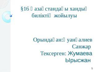 §16 Қазақстандағы хандық биліктің жойылуы Орындаған:Қуанғалиев Санжар Тексерг