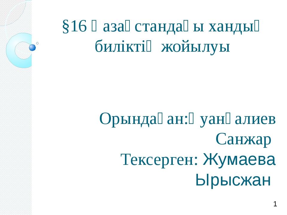 §16 Қазақстандағы хандық биліктің жойылуы Орындаған:Қуанғалиев Санжар Тексерг...