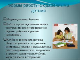 Формы работы с одаренными детьми Индивидуальное обучение. Работа над исследов