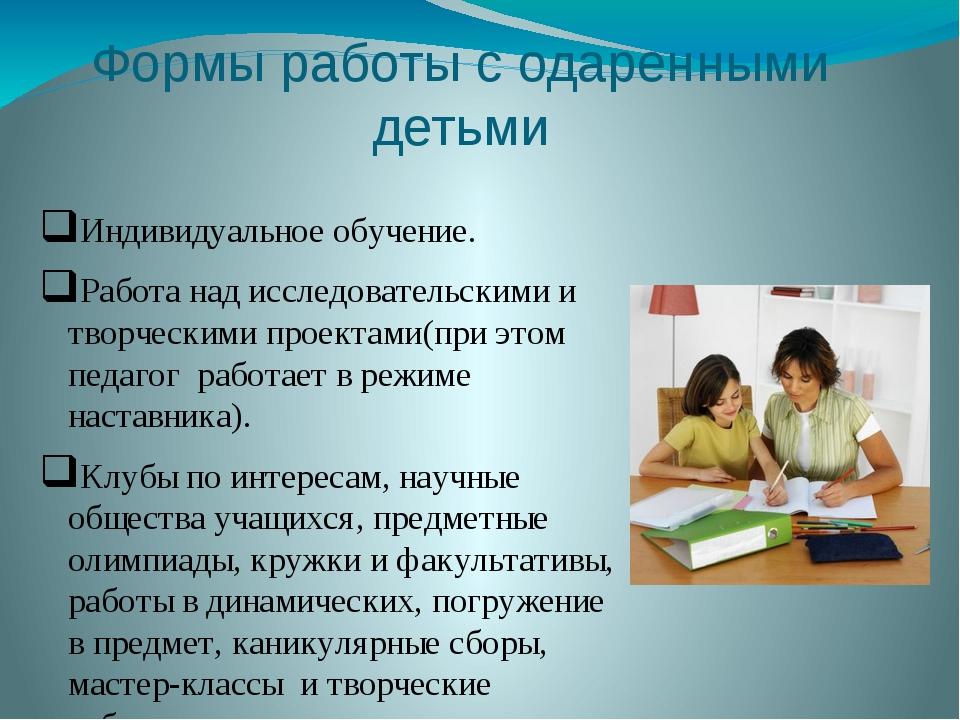 Формы работы с одаренными детьми Индивидуальное обучение. Работа над исследов...