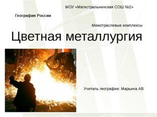 География России Межотраслевые комплексы Цветная металлургия Учитель географи