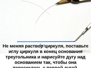 Не меняя раствор циркуля, поставьте иглу циркуля в конец основания треугольни