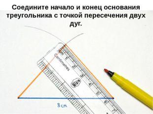 Соедините начало и конец основания треугольника с точкой пересечения двух дуг.
