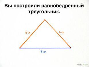 Вы построили равнобедренный треугольник.