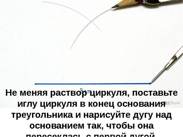 Не меняя раствор циркуля, поставьте иглу циркуля в конец основания треугольни...
