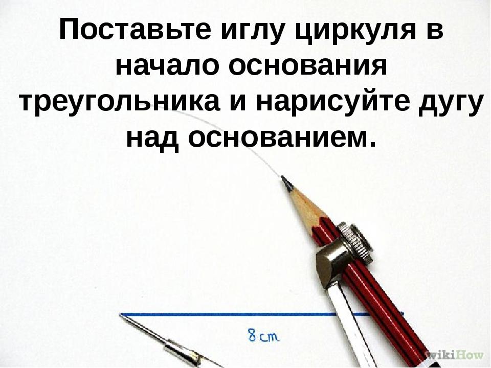 Поставьте иглу циркуля в начало основания треугольника и нарисуйте дугу над о...