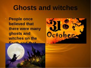 Ghosts and witches People once believed that there were many ghosts and witch