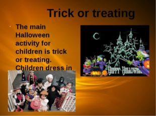 Trick or treating The main Halloween activity for children is trick or treat