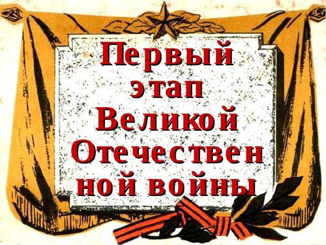 Первый этап Великой Отечественной войны
