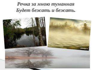 Речка за мною туманная Будет бежать и бежать.