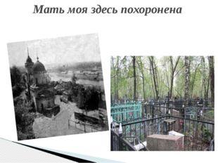 Мать моя здесь похоронена