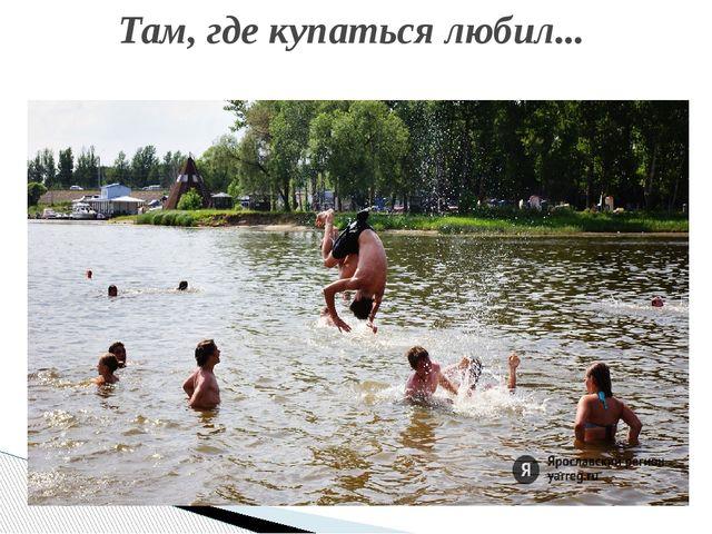 Там, где купаться любил...
