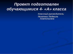 Проект подготовлен обучающимися 4- «А» класса Классный руководитель: Яковлева