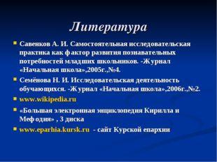 Литература Савенков А. И. Самостоятельная исследовательская практика как факт