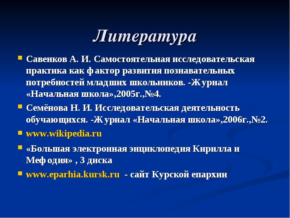 Литература Савенков А. И. Самостоятельная исследовательская практика как факт...