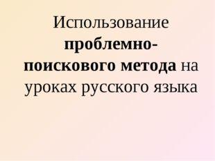 Использование проблемно- поискового метода на уроках русского языка