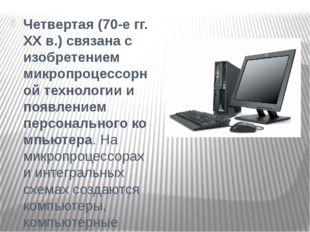 Четвертая(70-е гг. XX в.) связана с изобретением микропроцессорной технологи