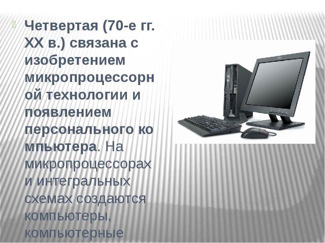 Четвертая(70-е гг. XX в.) связана с изобретением микропроцессорной технологи...