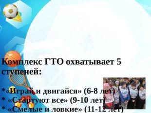Комплекс ГТО охватывает 5 ступеней: *«Играй и двигайся» (6-8 лет) * «Стартую